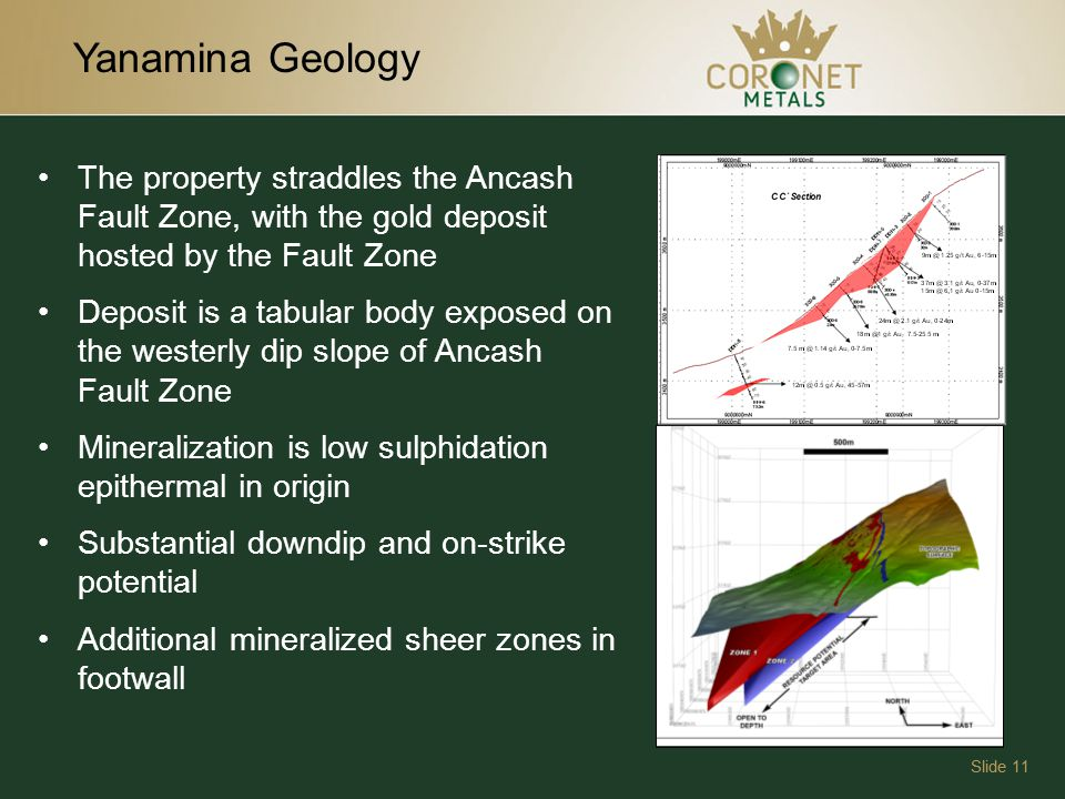 Yanamina Geology Slide 11 The property straddles the Ancash Fault Zone, with the gold deposit hosted by the Fault Zone Deposit is a tabular body exposed on the westerly dip slope of Ancash Fault Zone Mineralization is low sulphidation epithermal in origin Substantial downdip and on-strike potential Additional mineralized sheer zones in footwall