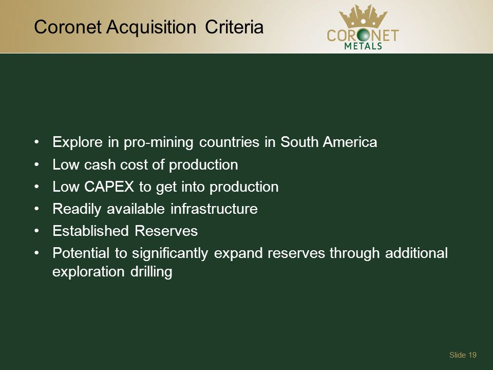 Coronet Acquisition Criteria Slide 19 Explore in pro-mining countries in South America Low cash cost of production Low CAPEX to get into production Readily available infrastructure Established Reserves Potential to significantly expand reserves through additional exploration drilling
