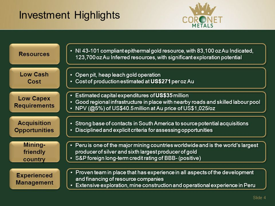 Slide 4 Investment Highlights Resources NI 43-101 compliant epithermal gold resource, with 83,100 oz Au Indicated, 123,700 oz Au Inferred resources, with significant exploration potential Low Cash Cost Open pit, heap leach gold operation Cost of production estimated at US$271 per oz Au Open pit, heap leach gold operation Cost of production estimated at US$271 per oz Au Low Capex Requirements Estimated capital expenditures of US$35 million Good regional infrastructure in place with nearby roads and skilled labour pool NPV (@5%) of US$40.5 million at Au price of US$1,025/oz Estimated capital expenditures of US$35 million Good regional infrastructure in place with nearby roads and skilled labour pool NPV (@5%) of US$40.5 million at Au price of US$1,025/oz Acquisition Opportunities Strong base of contacts in South America to source potential acquisitions Disciplined and explicit criteria for assessing opportunities Strong base of contacts in South America to source potential acquisitions Disciplined and explicit criteria for assessing opportunities Mining- friendly country Mining- friendly country Peru is one of the major mining countries worldwide and is the worlds largest producer of silver and sixth largest producer of gold S&P foreign long-term credit rating of BBB- (positive) Peru is one of the major mining countries worldwide and is the worlds largest producer of silver and sixth largest producer of gold S&P foreign long-term credit rating of BBB- (positive) Experienced Management Proven team in place that has experience in all aspects of the development and financing of resource companies Extensive exploration, mine construction and operational experience in Peru Proven team in place that has experience in all aspects of the development and financing of resource companies Extensive exploration, mine construction and operational experience in Peru