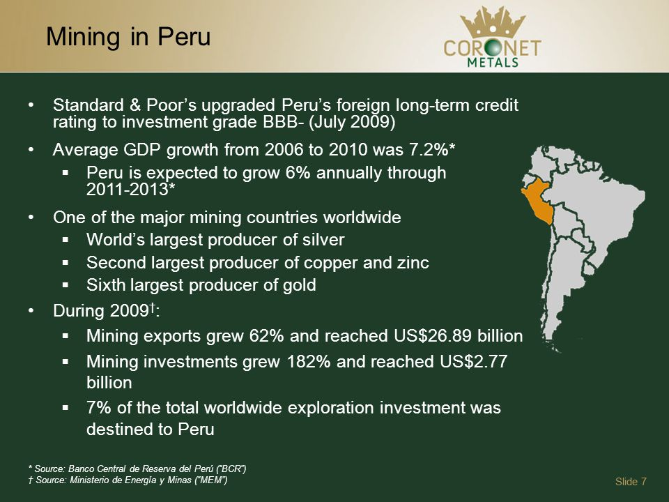 Mining in Peru Slide 7 Standard & Poors upgraded Perus foreign long-term credit rating to investment grade BBB- (July 2009) Average GDP growth from 2006 to 2010 was 7.2%* Peru is expected to grow 6% annually through 2011-2013* One of the major mining countries worldwide Worlds largest producer of silver Second largest producer of copper and zinc Sixth largest producer of gold During 2009 : Mining exports grew 62% and reached US$26.89 billion Mining investments grew 182% and reached US$2.77 billion 7% of the total worldwide exploration investment was destined to Peru * Source: Banco Central de Reserva del Perú (BCR) Source: Ministerio de Energía y Minas (MEM)