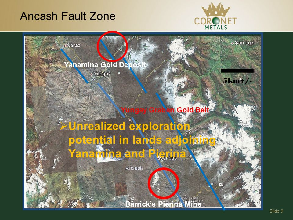 Ancash Fault Zone Slide 9 Barricks Pierina Mine Yanamina Gold Deposit Yungay Graben Gold Belt Unrealized exploration potential in lands adjoining Yanamina and Pierina 5km+/-