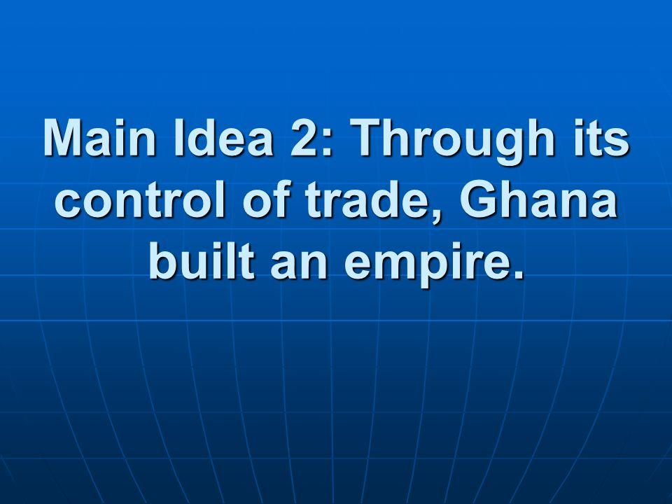 Main Idea 2: Through its control of trade, Ghana built an empire.