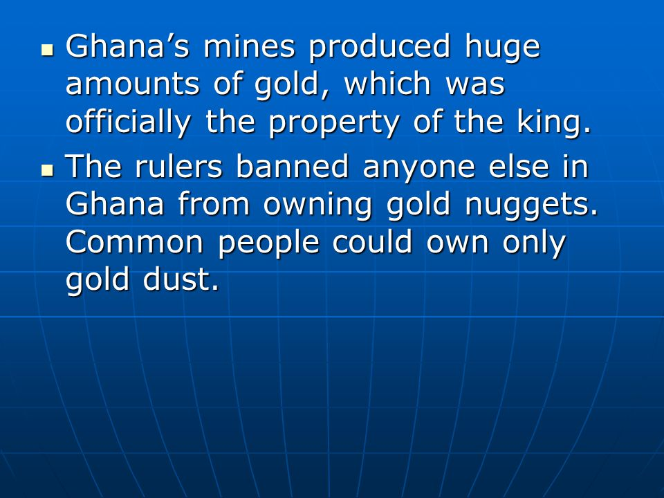 Ghanas mines produced huge amounts of gold, which was officially the property of the king. Ghanas mines produced huge amounts of gold, which was offic