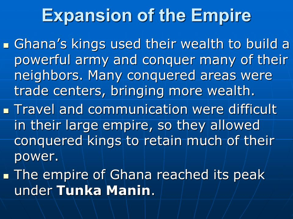 Expansion of the Empire Ghanas kings used their wealth to build a powerful army and conquer many of their neighbors. Many conquered areas were trade c