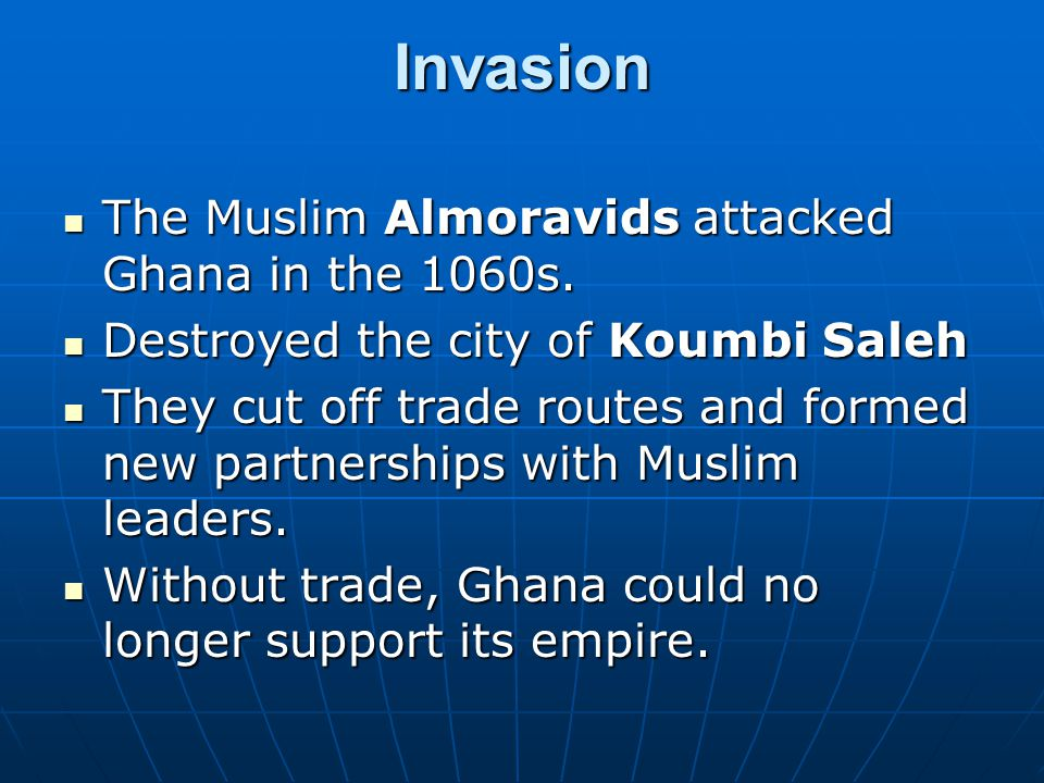 Invasion The Muslim Almoravids attacked Ghana in the 1060s. The Muslim Almoravids attacked Ghana in the 1060s. Destroyed the city of Koumbi Saleh Dest