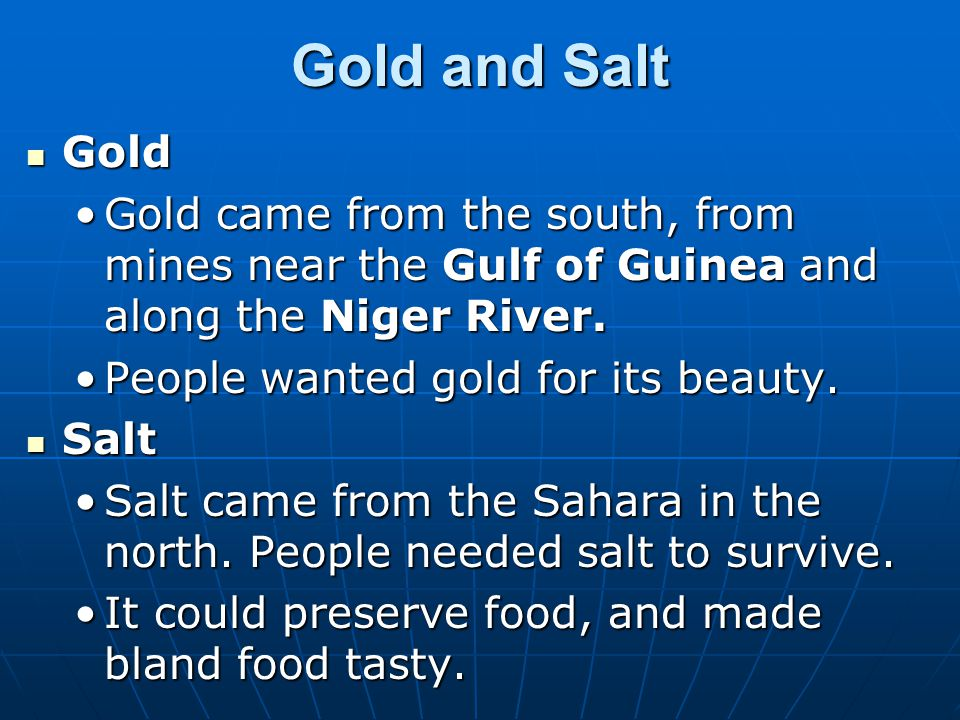 Gold and Salt Gold Gold Gold came from the south, from mines near the Gulf of Guinea and along the Niger River.Gold came from the south, from mines ne