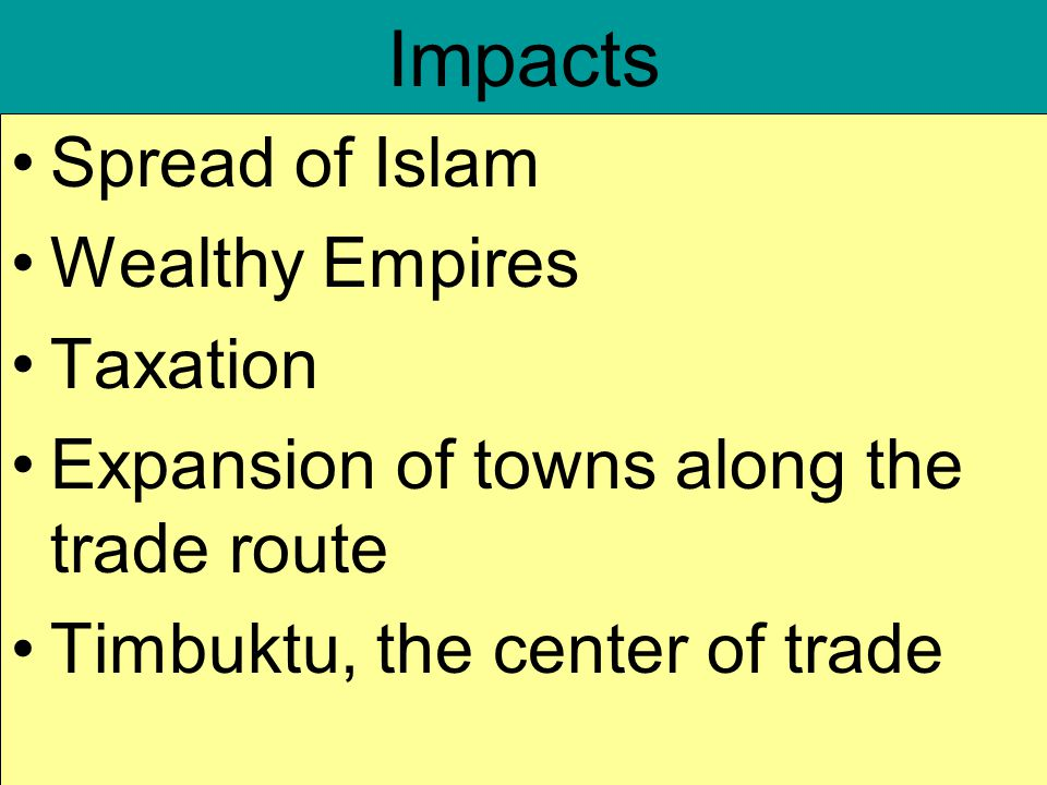 Impacts Spread of Islam Wealthy Empires Taxation Expansion of towns along the trade route Timbuktu, the center of trade