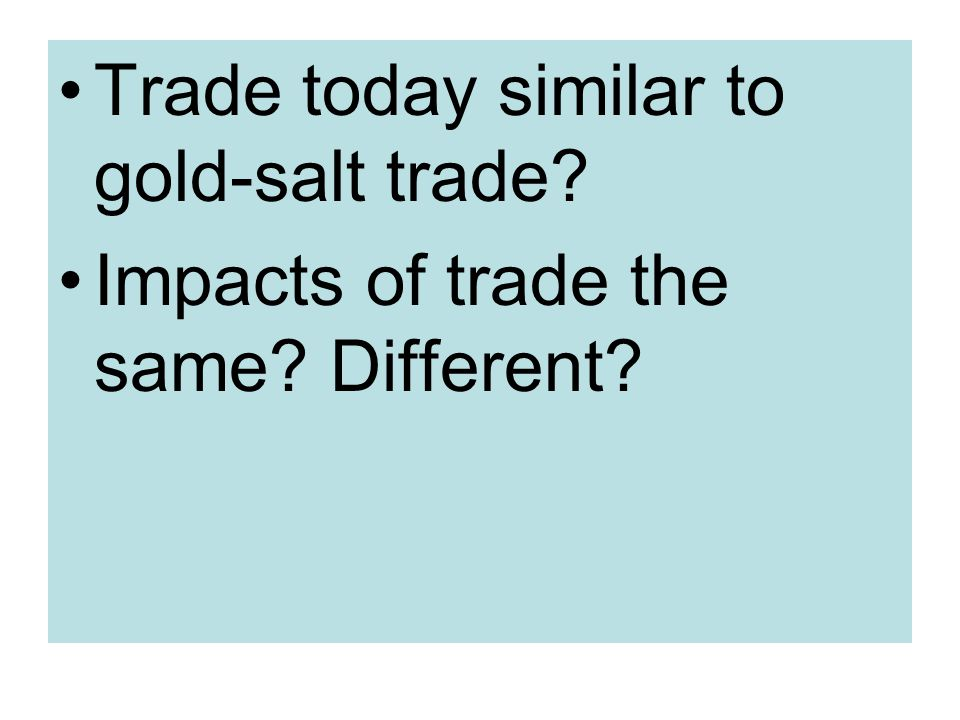 Trade today similar to gold-salt trade Impacts of trade the same Different