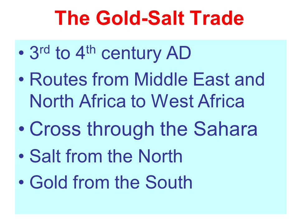 The Gold-Salt Trade 3 rd to 4 th century AD Routes from Middle East and North Africa to West Africa Cross through the Sahara Salt from the North Gold from the South