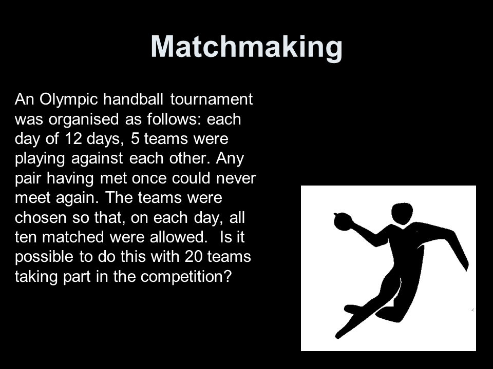 Matchmaking An Olympic handball tournament was organised as follows: each day of 12 days, 5 teams were playing against each other.