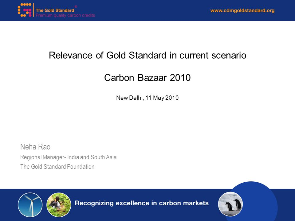 Relevance of Gold Standard in current scenario Carbon Bazaar 2010 New Delhi, 11 May 2010 Neha Rao Regional Manager- India and South Asia The Gold Standard Foundation