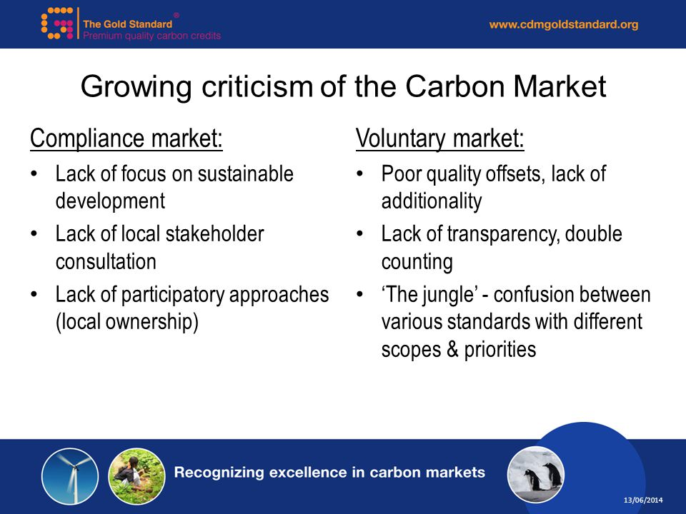 13/06/2014 Growing criticism of the Carbon Market Compliance market: Lack of focus on sustainable development Lack of local stakeholder consultation Lack of participatory approaches (local ownership) Voluntary market: Poor quality offsets, lack of additionality Lack of transparency, double counting The jungle - confusion between various standards with different scopes & priorities