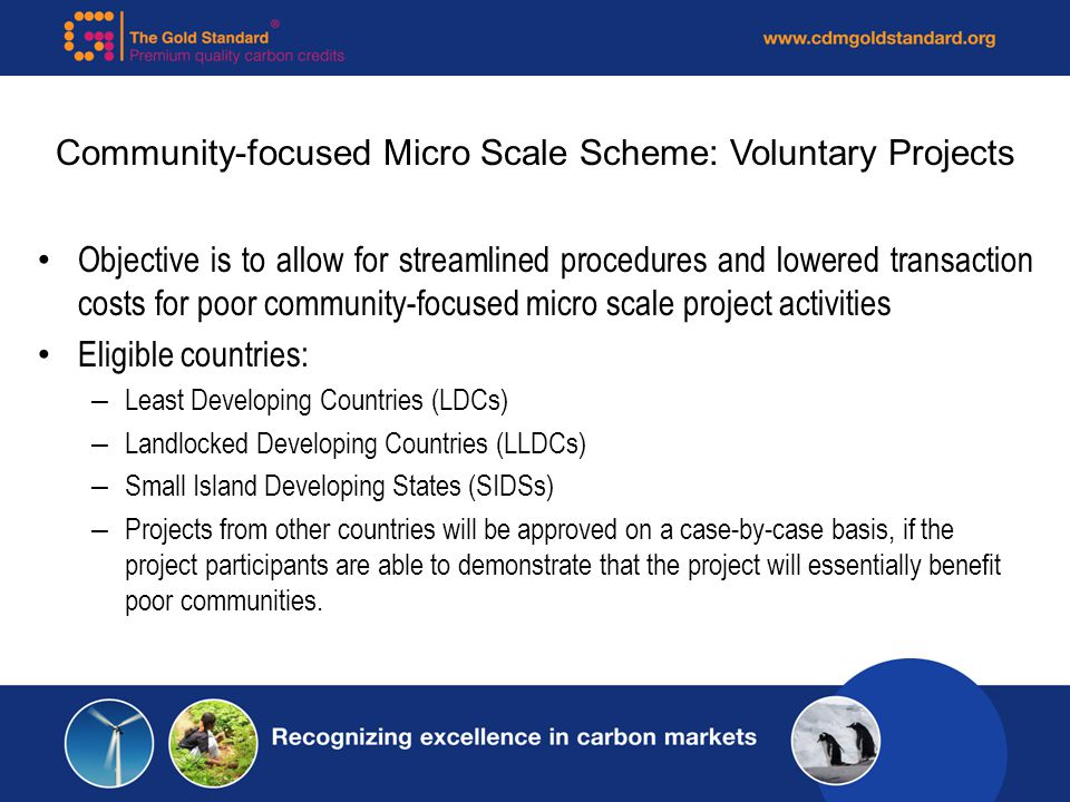 Community-focused Micro Scale Scheme: Voluntary Projects Objective is to allow for streamlined procedures and lowered transaction costs for poor community-focused micro scale project activities Eligible countries: – Least Developing Countries (LDCs) – Landlocked Developing Countries (LLDCs) – Small Island Developing States (SIDSs) – Projects from other countries will be approved on a case-by-case basis, if the project participants are able to demonstrate that the project will essentially benefit poor communities.