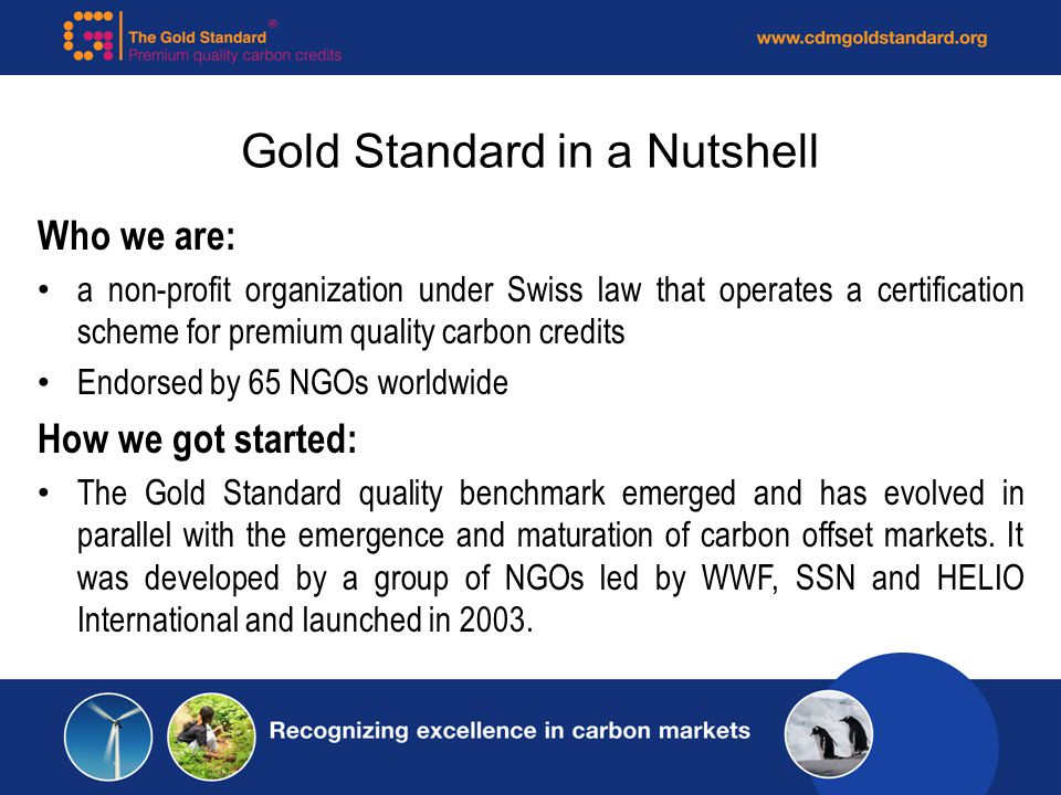 Gold Standard in a Nutshell Who we are: a non-profit organization under Swiss law that operates a certification scheme for premium quality carbon credits Endorsed by 65 NGOs worldwide How we got started: The Gold Standard quality benchmark emerged and has evolved in parallel with the emergence and maturation of carbon offset markets.