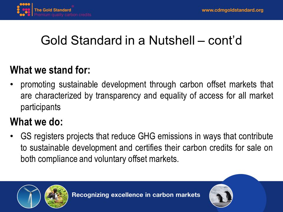 Gold Standard in a Nutshell – contd What we stand for: promoting sustainable development through carbon offset markets that are characterized by transparency and equality of access for all market participants What we do: GS registers projects that reduce GHG emissions in ways that contribute to sustainable development and certifies their carbon credits for sale on both compliance and voluntary offset markets.