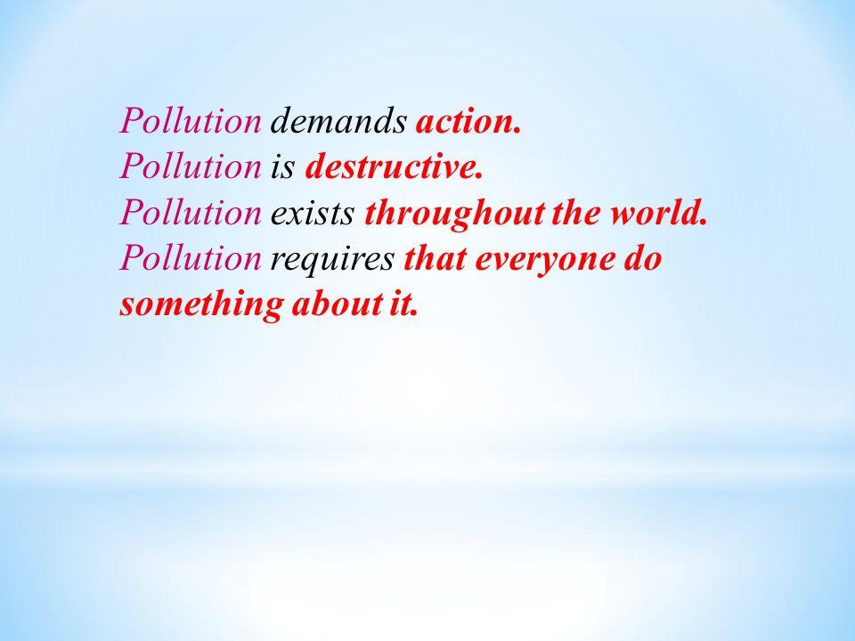 Pollution demands action.Pollution is destructive.