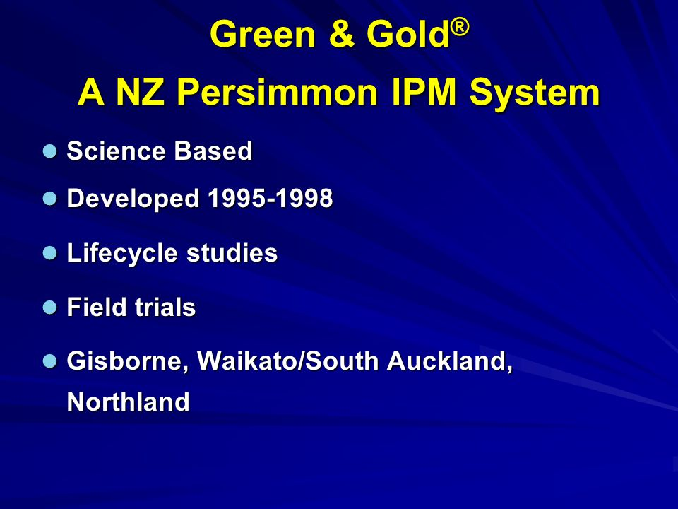 Green & Gold ® A NZ Persimmon IPM System Science Based Science Based Developed Developed Lifecycle studies Lifecycle studies Field trials Field trials Gisborne, Waikato/South Auckland, Northland Gisborne, Waikato/South Auckland, Northland