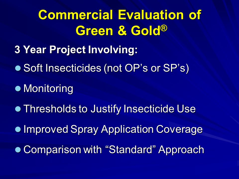 Commercial Evaluation of Green & Gold ® 2003/04: Preliminary Evaluation Green & Gold: 5 Insecticides (only 1 post flowering threshold justified appn) Standard: 9 Insecticides (NB: preliminary to the 3-year project)