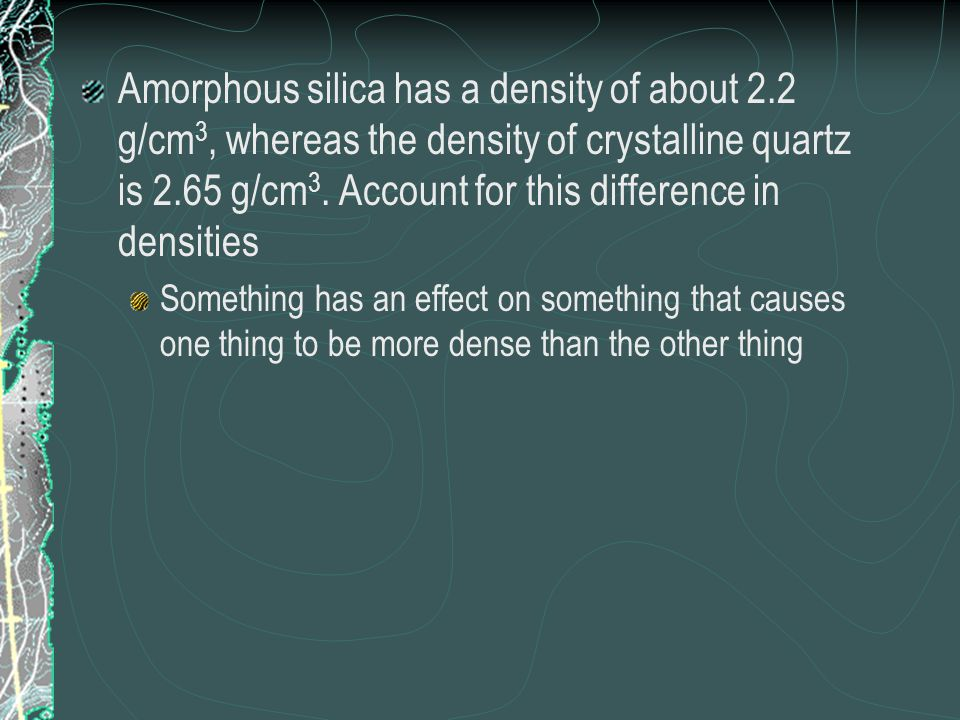 Amorphous silica has a density of about 2.2 g/cm 3, whereas the density of crystalline quartz is 2.65 g/cm 3. Account for this difference in densities