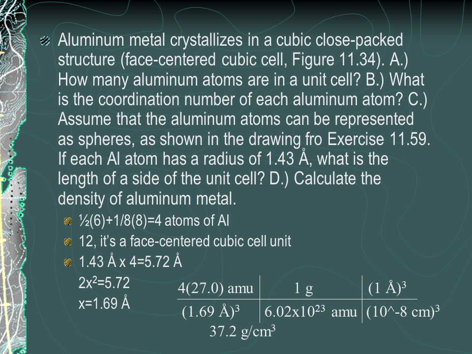 Aluminum metal crystallizes in a cubic close-packed structure (face-centered cubic cell, Figure 11.34). A.) How many aluminum atoms are in a unit cell