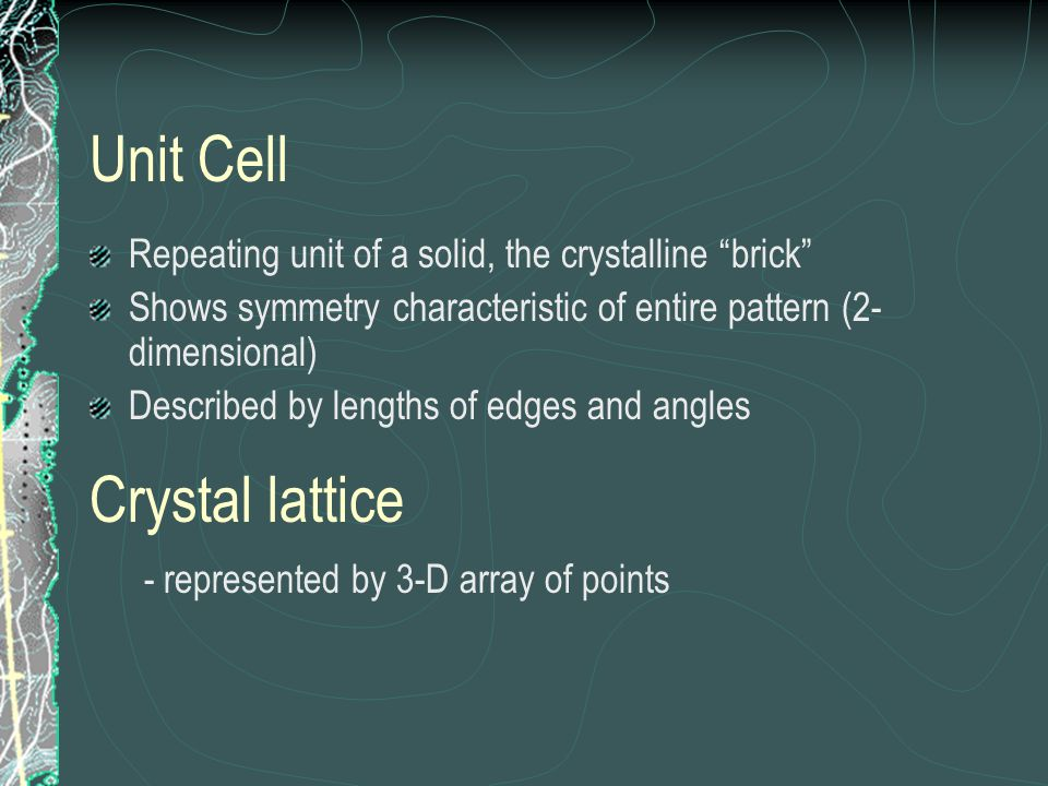 Unit Cell Repeating unit of a solid, the crystalline brick Shows symmetry characteristic of entire pattern (2- dimensional) Described by lengths of ed