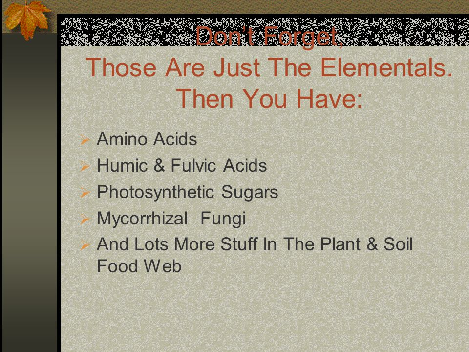 Dont Forget, Those Are Just The Elementals. Then You Have: Amino Acids Humic & Fulvic Acids Photosynthetic Sugars Mycorrhizal Fungi And Lots More Stuf