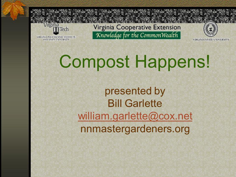 Compost Happens! presented by Bill Garlette william.garlette@cox.net nnmastergardeners.org