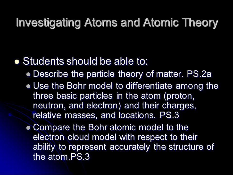 Investigating Atoms and Atomic Theory Students should be able to: Students should be able to: Describe the particle theory of matter. PS.2a Describe t