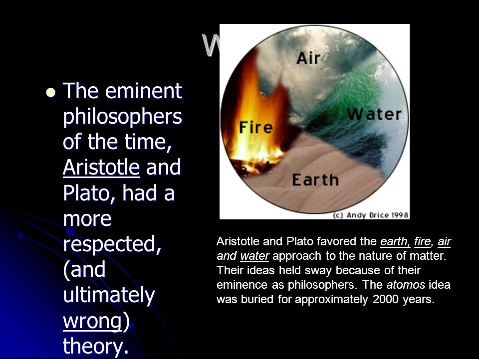 Why? The eminent philosophers of the time, Aristotle and Plato, had a more respected, (and ultimately wrong) theory. The eminent philosophers of the t