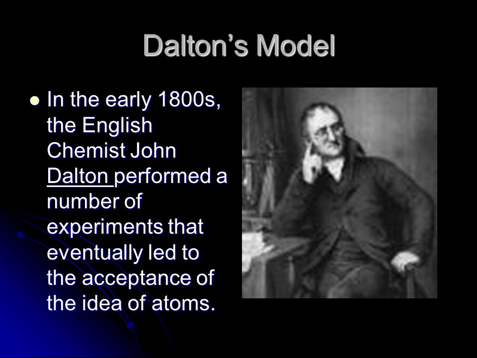 Daltons Model In the early 1800s, the English Chemist John Dalton performed a number of experiments that eventually led to the acceptance of the idea