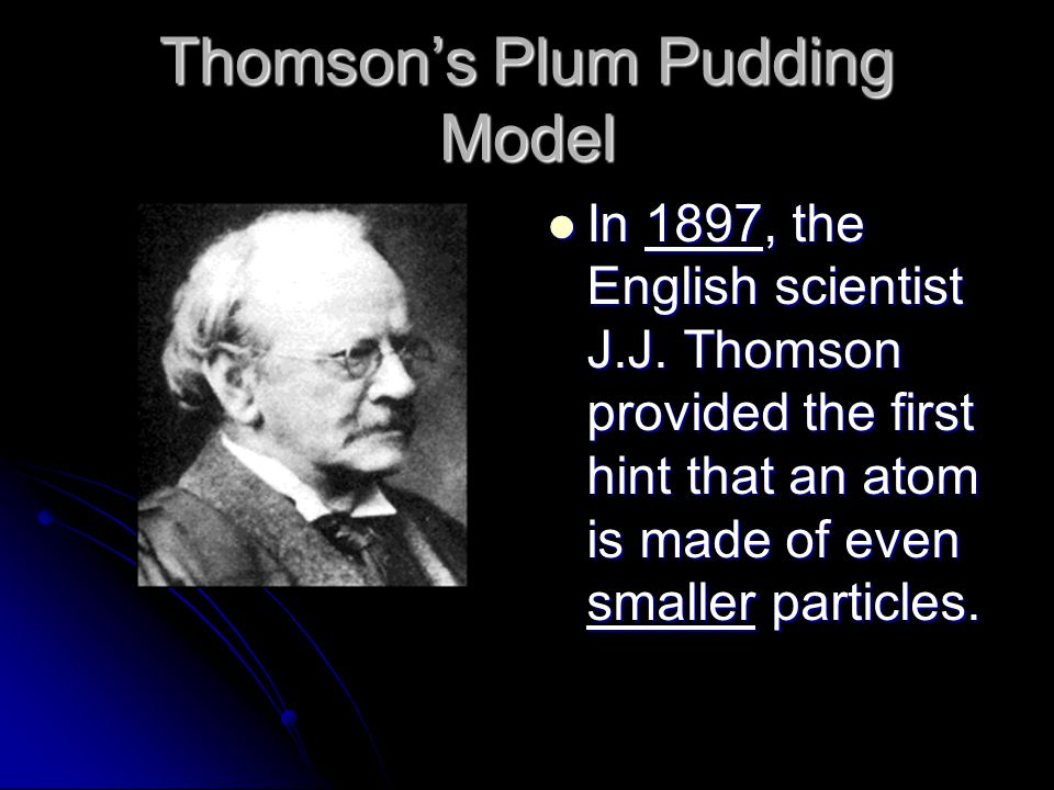 Thomsons Plum Pudding Model In 1897, the English scientist J.J. Thomson provided the first hint that an atom is made of even smaller particles. In 189