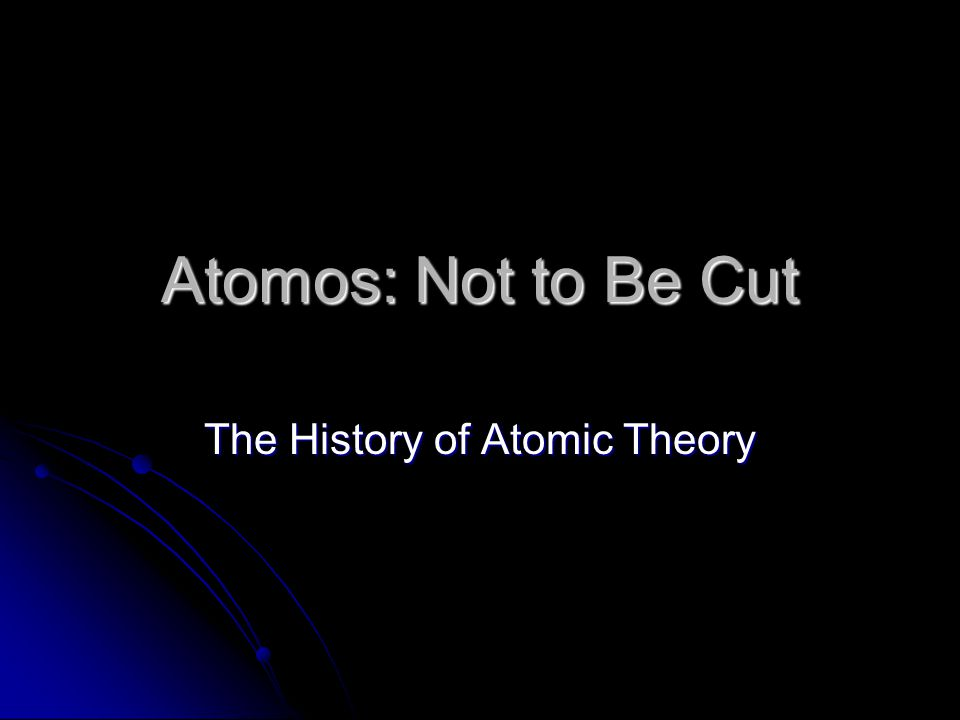 Atomos: Not to Be Cut The History of Atomic Theory