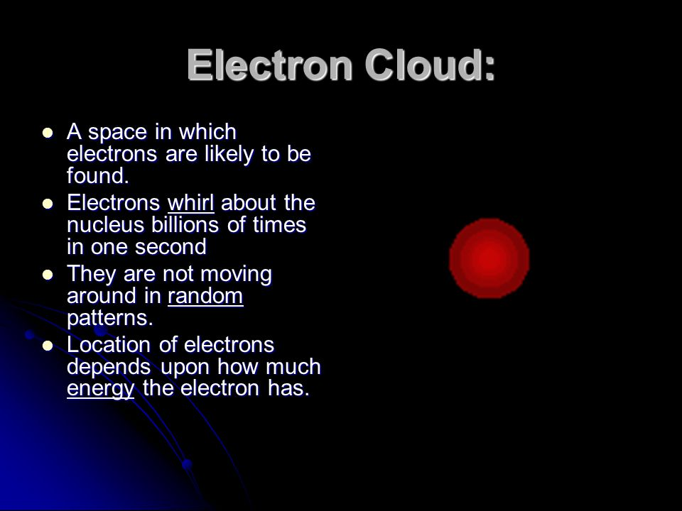 Electron Cloud: A space in which electrons are likely to be found. A space in which electrons are likely to be found. Electrons whirl about the nucleu