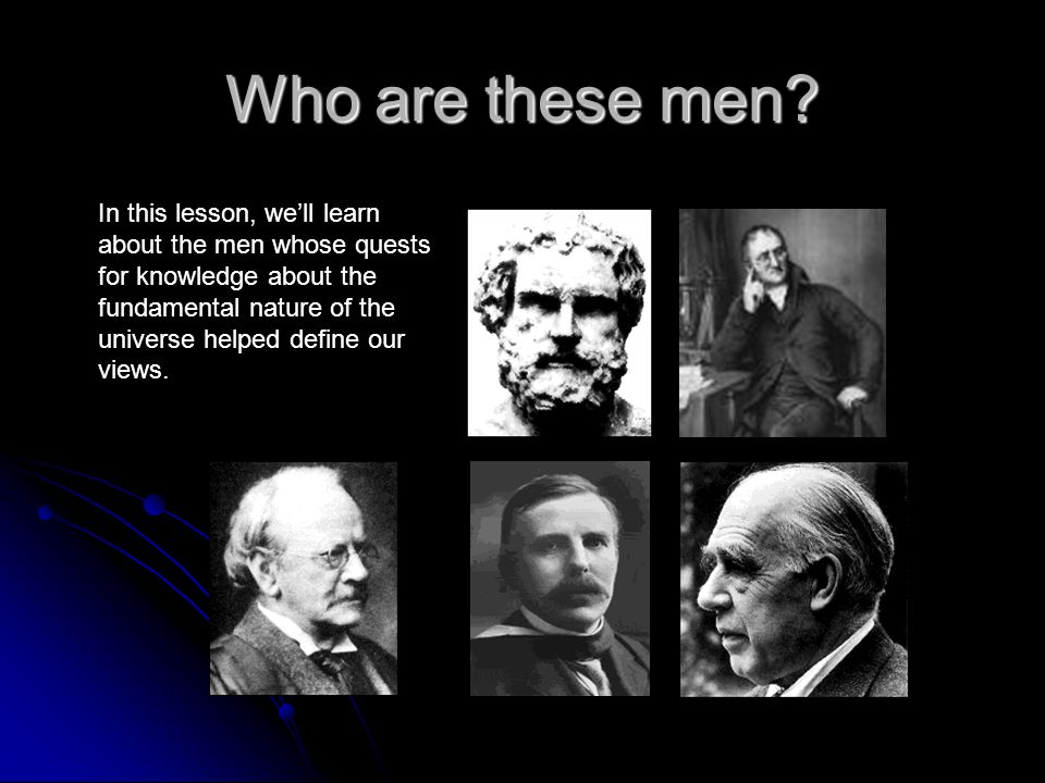 Who are these men? In this lesson, well learn about the men whose quests for knowledge about the fundamental nature of the universe helped define our