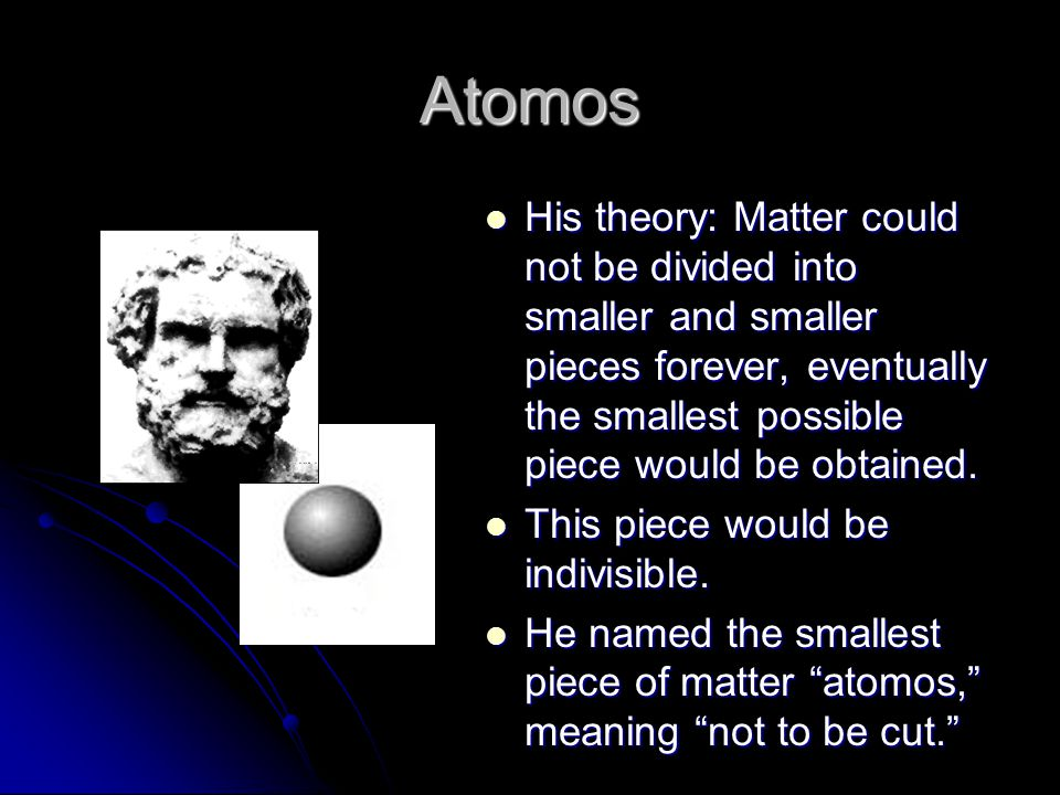 Atomos His theory: Matter could not be divided into smaller and smaller pieces forever, eventually the smallest possible piece would be obtained. His