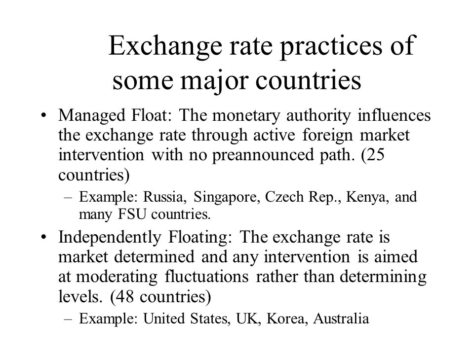 Exchange rate practices of some major countries Managed Float: The monetary authority influences the exchange rate through active foreign market intervention with no preannounced path.