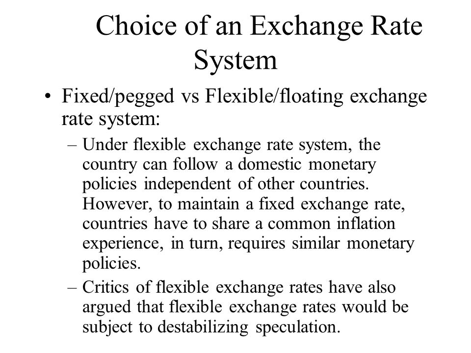 Choice of an Exchange Rate System Fixed/pegged vs Flexible/floating exchange rate system: –Under flexible exchange rate system, the country can follow a domestic monetary policies independent of other countries.