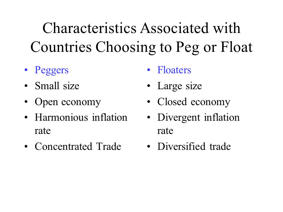 Characteristics Associated with Countries Choosing to Peg or Float Peggers Small size Open economy Harmonious inflation rate Concentrated Trade Floaters Large size Closed economy Divergent inflation rate Diversified trade