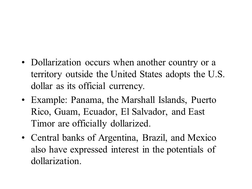 Dollarization occurs when another country or a territory outside the United States adopts the U.S. dollar as its official currency. Example: Panama, t