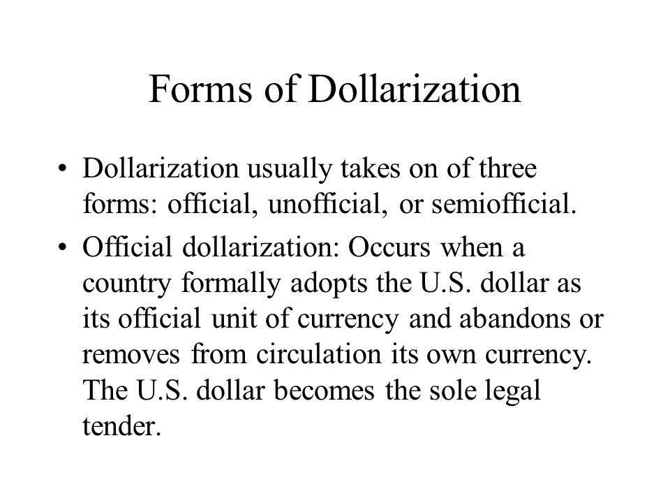 Forms of Dollarization Dollarization usually takes on of three forms: official, unofficial, or semiofficial. Official dollarization: Occurs when a cou