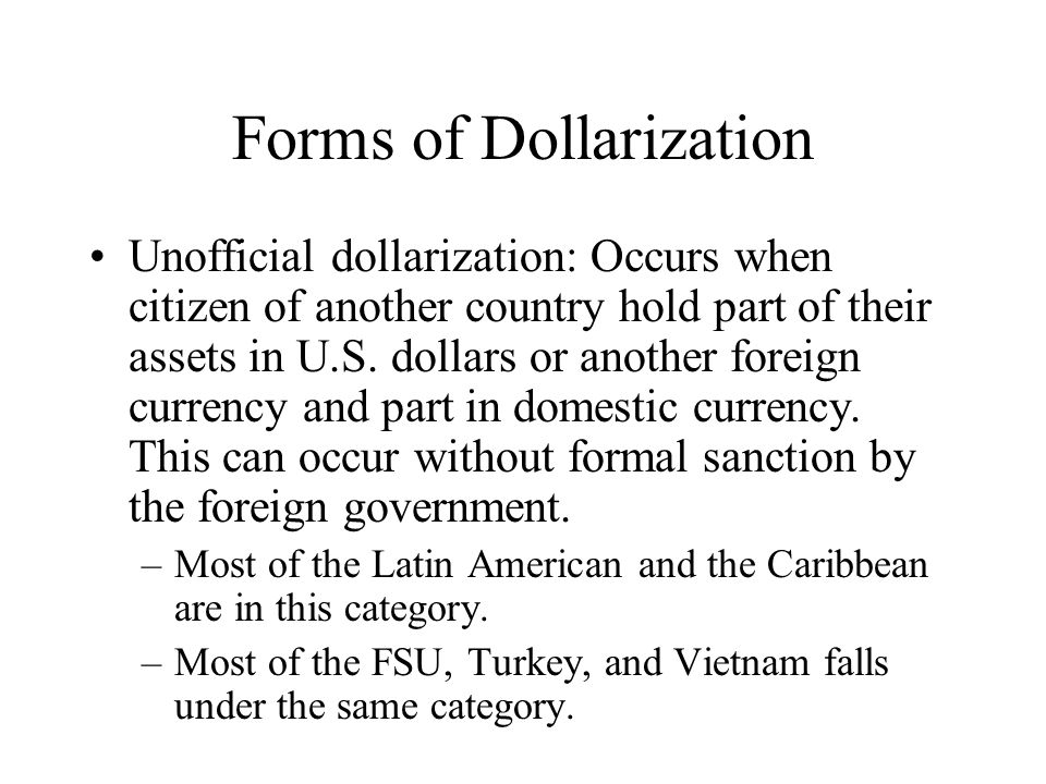 Forms of Dollarization Unofficial dollarization: Occurs when citizen of another country hold part of their assets in U.S. dollars or another foreign c