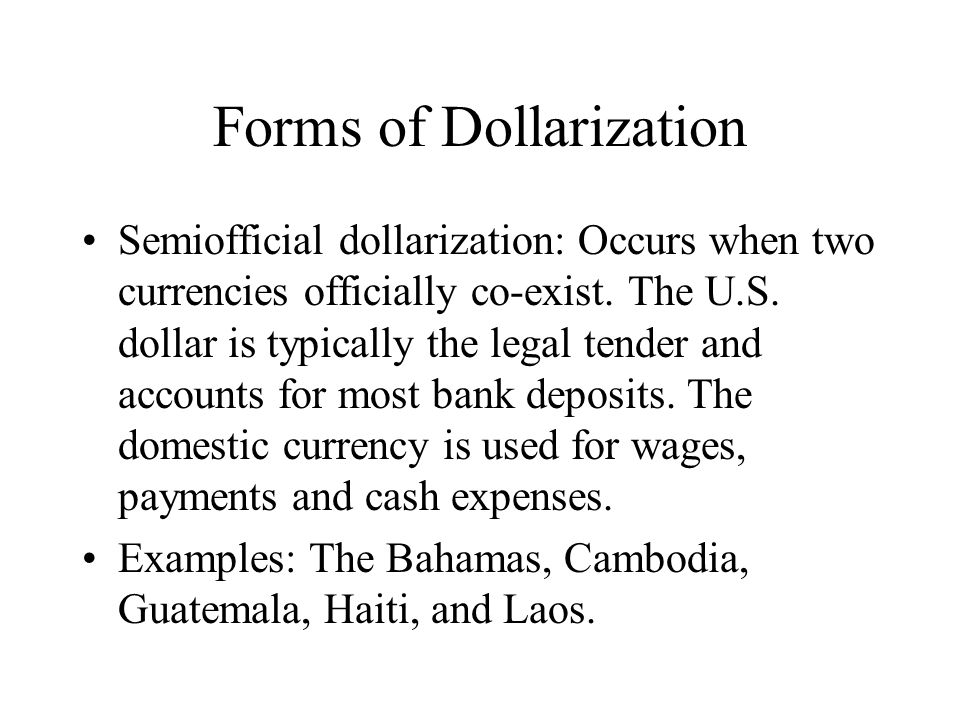 Forms of Dollarization Semiofficial dollarization: Occurs when two currencies officially co-exist. The U.S. dollar is typically the legal tender and a
