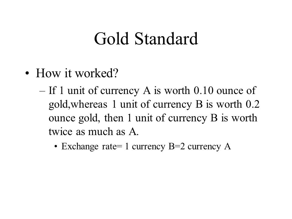 Gold Standard How it worked? –If 1 unit of currency A is worth 0.10 ounce of gold,whereas 1 unit of currency B is worth 0.2 ounce gold, then 1 unit of