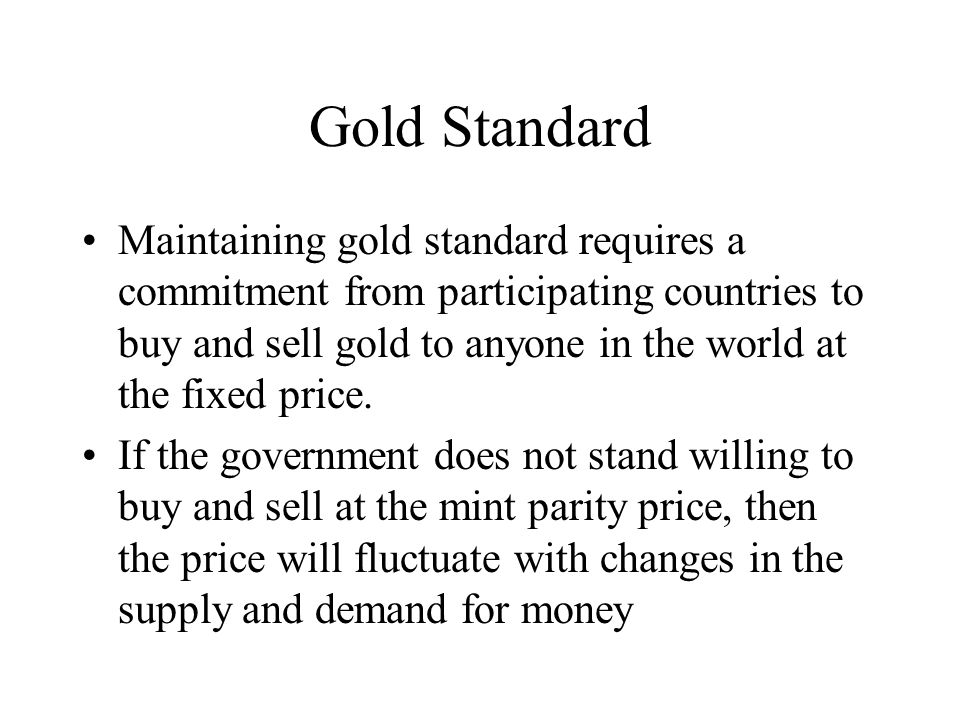 Gold Standard Maintaining gold standard requires a commitment from participating countries to buy and sell gold to anyone in the world at the fixed pr