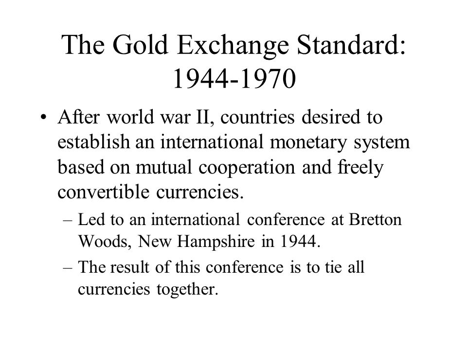The Gold Exchange Standard: 1944-1970 After world war II, countries desired to establish an international monetary system based on mutual cooperation and freely convertible currencies.