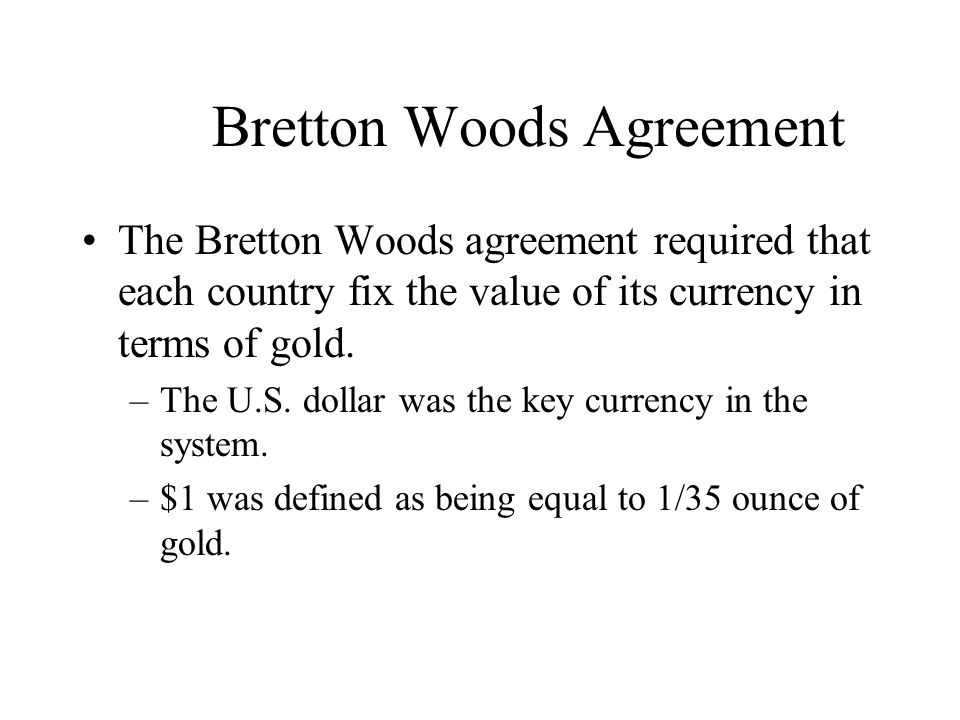 Bretton Woods Agreement The Bretton Woods agreement required that each country fix the value of its currency in terms of gold. –The U.S. dollar was th