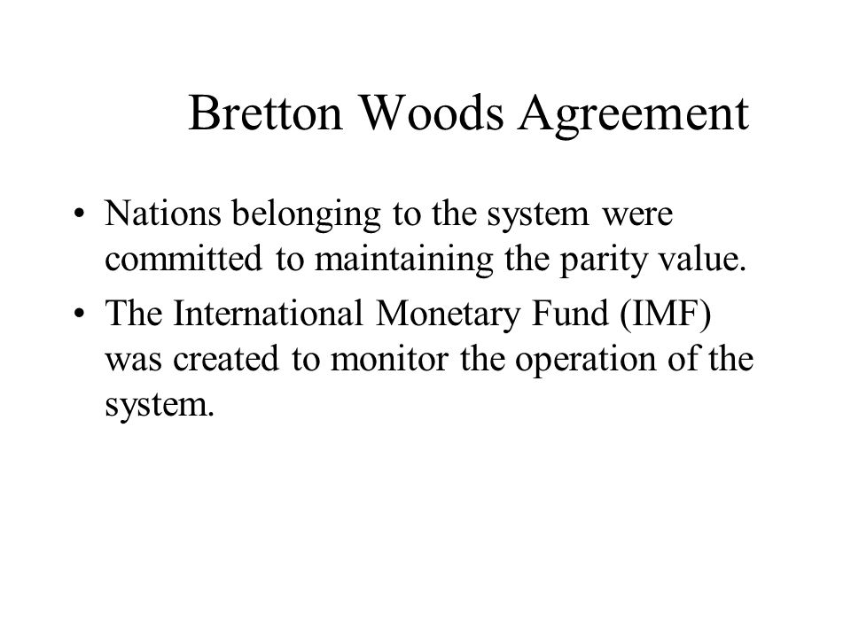 Bretton Woods Agreement Nations belonging to the system were committed to maintaining the parity value. The International Monetary Fund (IMF) was crea