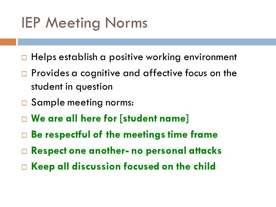 IEP Meeting Norms Helps establish a positive working environment Provides a cognitive and affective focus on the student in question Sample meeting norms: We are all here for [student name] Be respectful of the meetings time frame Respect one another- no personal attacks Keep all discussion focused on the child