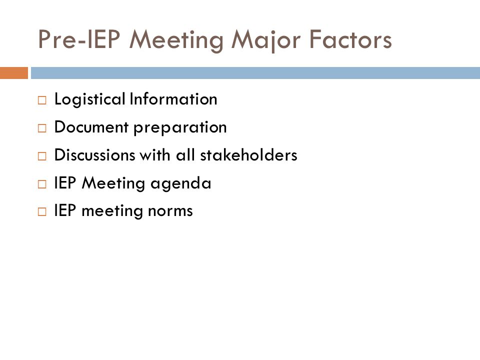 Pre-IEP Meeting Major Factors Logistical Information Document preparation Discussions with all stakeholders IEP Meeting agenda IEP meeting norms