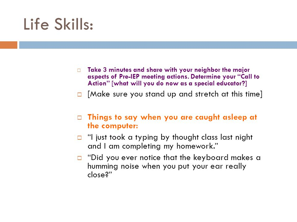 Life Skills: Take 3 minutes and share with your neighbor the major aspects of Pre-IEP meeting actions.